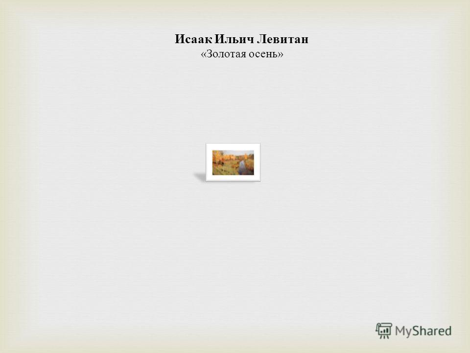 Исаак Ильич Левитан « Золотая осень »