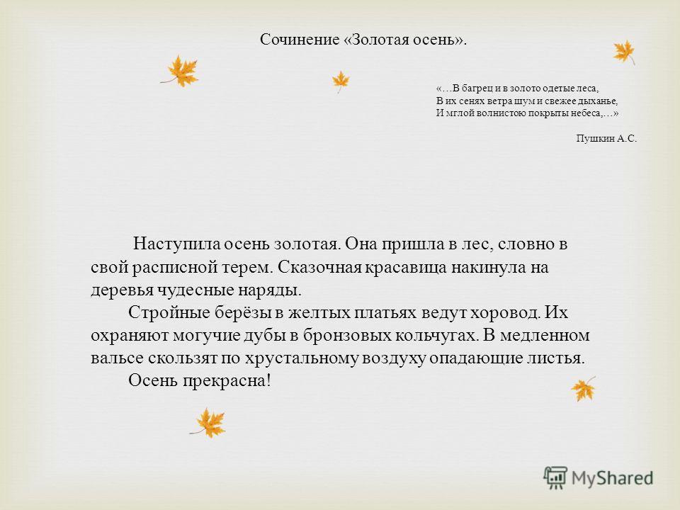 Сочинение « Золотая осень ». «… В багрец и в золото одетые леса, В их сенях ветра шум и свежее дыханье, И мглой волнистою покрыты небеса,…» Пушкин А. С. Наступила осень золотая. Она пришла в лес, словно в свой расписной терем. Сказочная красавица нак