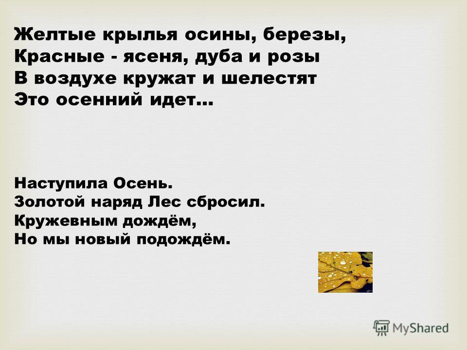 Желтые крылья осины, березы, Красные - ясеня, дуба и розы В воздухе кружат и шелестят Это осенний идет… Наступила Осень. Золотой наряд Лес сбросил. Кружевным дождём, Но мы новый подождём.
