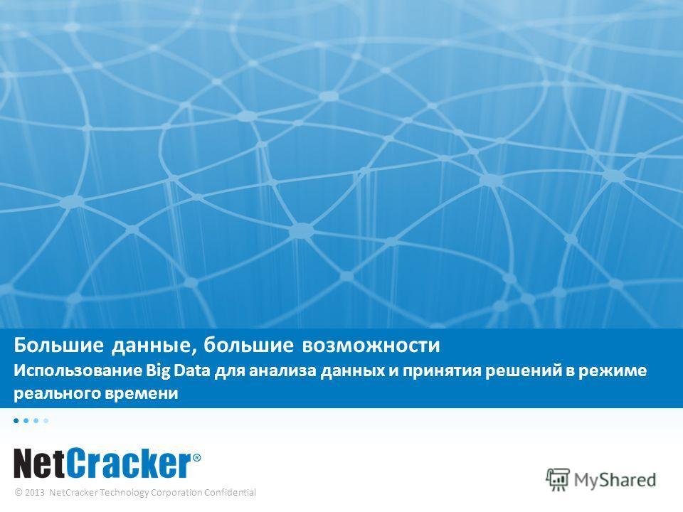 © 2013 NetCracker Technology Corporation Confidential Большие данные, большие возможности Использование Big Data для анализа данных и принятия решений в режиме реального времени