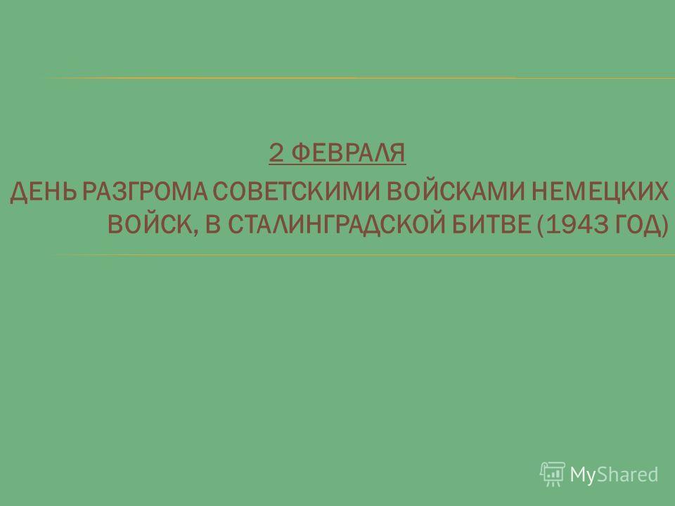 2 ФЕВРАЛЯ ДЕНЬ РАЗГРОМА СОВЕТСКИМИ ВОЙСКАМИ НЕМЕЦКИХ ВОЙСК, В СТАЛИНГРАДСКОЙ БИТВЕ (1943 ГОД)