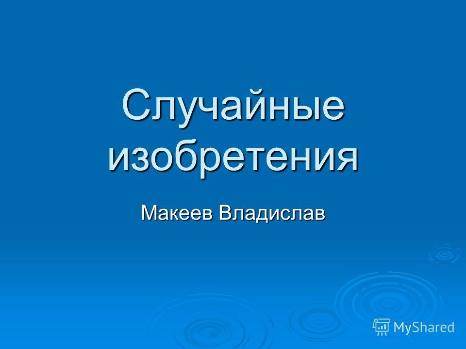 Случайные изобретения Макеев Владислав