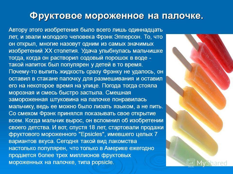 Фруктовое мороженное на палочке. Автору этого изобретения было всего лишь одиннадцать лет, и звали молодого человека Фрэнк Эпперсон. То, что он открыл, многие назовут одним из самых значимых изобретений XX столетия. Удача улыбнулась мальчишке тогда,