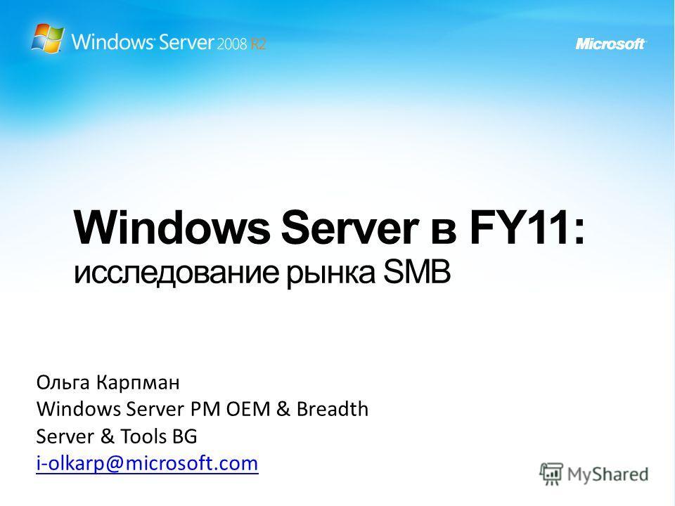 Windows Server в FY11: исследование рынка SMB Ольга Карпман Windows Server PM OEM & Breadth Server & Tools BG i-olkarp@microsoft.com