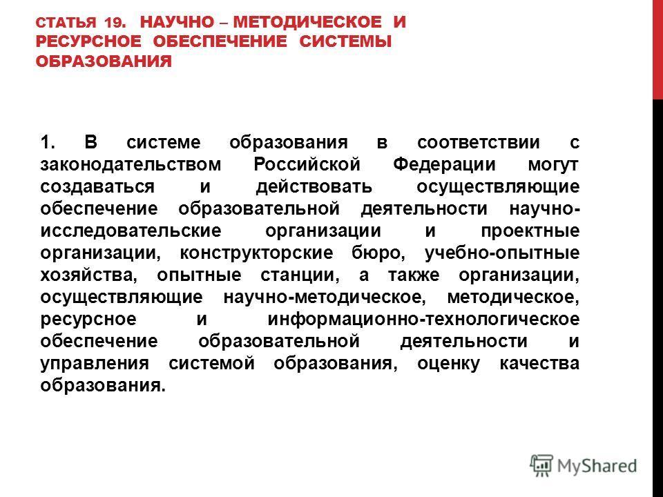 СТАТЬЯ 19. НАУЧНО – МЕТОДИЧЕСКОЕ И РЕСУРСНОЕ ОБЕСПЕЧЕНИЕ СИСТЕМЫ ОБРАЗОВАНИЯ 1. В системе образования в соответствии с законодательством Российской Федерации могут создаваться и действовать осуществляющие обеспечение образовательной деятельности науч