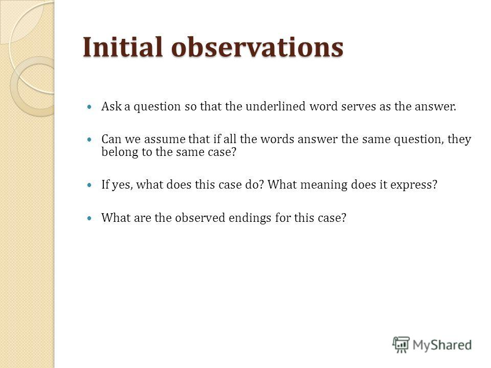 Initial observations Ask a question so that the underlined word serves as the answer. Can we assume that if all the words answer the same question, they belong to the same case? If yes, what does this case do? What meaning does it express? What are t