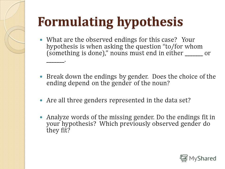 Formulating hypothesis What are the observed endings for this case? Your hypothesis is when asking the question to/for whom (something is done), nouns must end in either _______ or _______. Break down the endings by gender. Does the choice of the end