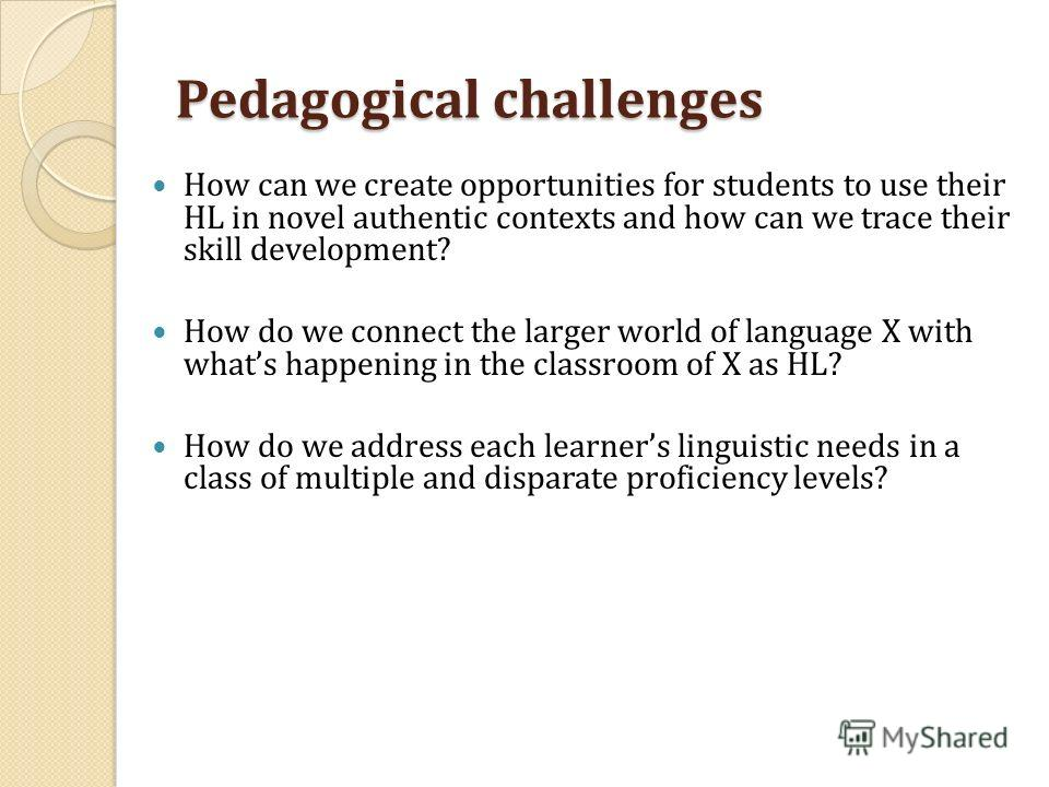 Pedagogical challenges How can we create opportunities for students to use their HL in novel authentic contexts and how can we trace their skill development? How do we connect the larger world of language X with whats happening in the classroom of X