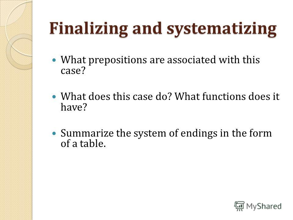Finalizing and systematizing What prepositions are associated with this case? What does this case do? What functions does it have? Summarize the system of endings in the form of a table.