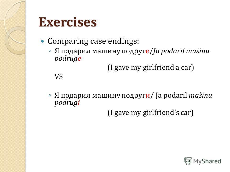 Exercises Comparing case endings: Я подарил машину подруге/Ja podaril mašinu podruge (I gave my girlfriend a car) VS Я подарил машину подруги/ Ja podaril mašinu podrugi (I gave my girlfriends car)