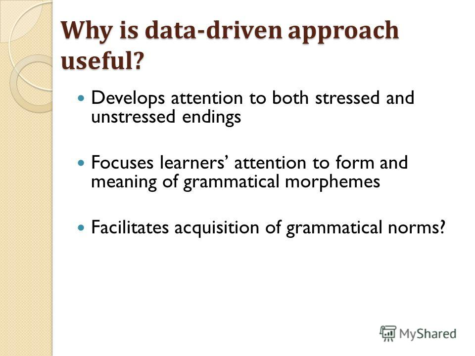 Why is data-driven approach useful? Develops attention to both stressed and unstressed endings Focuses learners attention to form and meaning of grammatical morphemes Facilitates acquisition of grammatical norms?