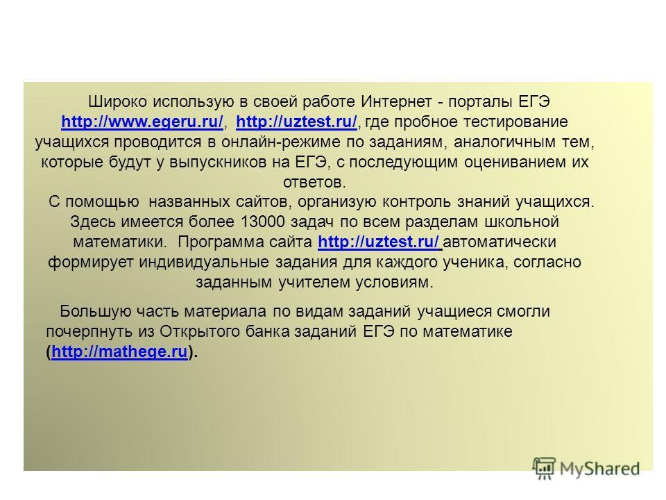 Широко использую в своей работе Интернет - порталы ЕГЭ http://www.egeru.ru/, http://uztest.ru/, где пробное тестирование учащихся проводится в онлайн-режиме по заданиям, аналогичным тем, которые будут у выпускников на ЕГЭ, с последующим оцениванием и