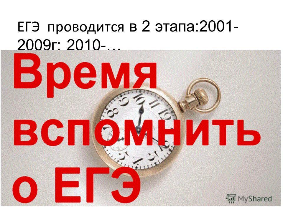 ЕГЭ проводится в 2 этапа:2001- 2009г; 2010-…