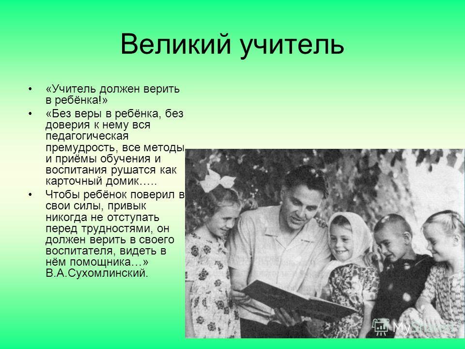 Великий учитель «Учитель должен верить в ребёнка!» «Без веры в ребёнка, без доверия к нему вся педагогическая премудрость, все методы и приёмы обучения и воспитания рушатся как карточный домик….. Чтобы ребёнок поверил в свои силы, привык никогда не о