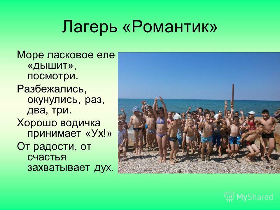 Лагерь «Романтик» Море ласковое еле «дышит», посмотри. Разбежались, окунулись, раз, два, три. Хорошо водичка принимает «Ух!» От радости, от счастья захватывает дух.
