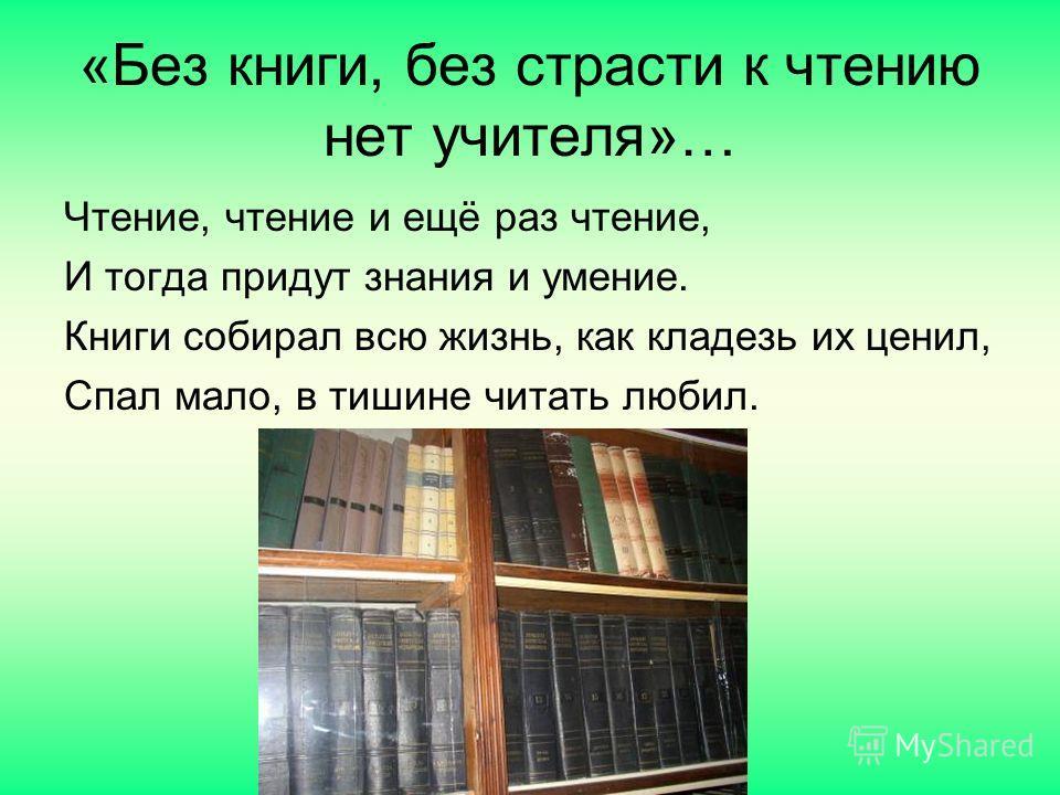 «Без книги, без страсти к чтению нет учителя»… Чтение, чтение и ещё раз чтение, И тогда придут знания и умение. Книги собирал всю жизнь, как кладезь их ценил, Спал мало, в тишине читать любил.