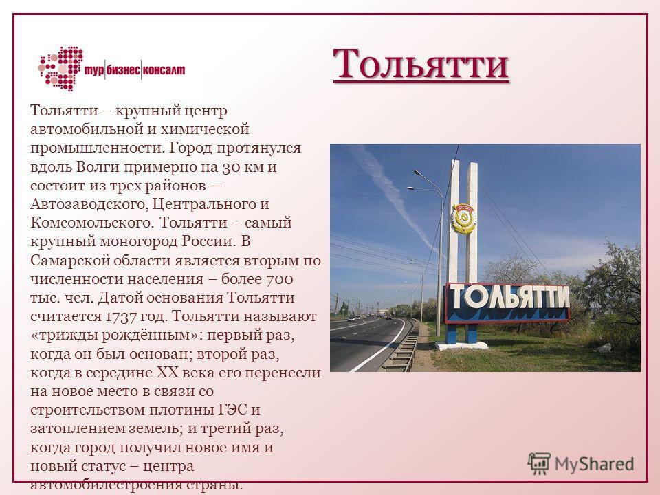 Тольятти Тольятти – крупный центр автомобильной и химической промышленности. Город протянулся вдоль Волги примерно на 30 км и состоит из трех районов Автозаводского, Центрального и Комсомольского. Тольятти – самый крупный моногород России. В Самарско