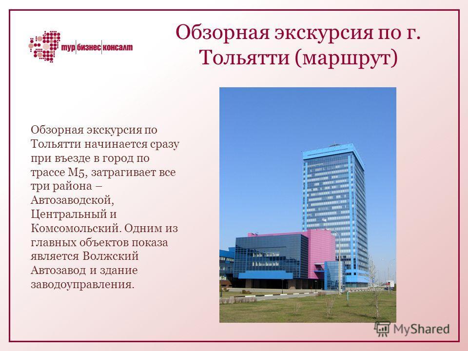 Обзорная экскурсия по г. Тольятти (маршрут) Обзорная экскурсия по Тольятти начинается сразу при въезде в город по трассе М5, затрагивает все три района – Автозаводской, Центральный и Комсомольский. Одним из главных объектов показа является Волжский А