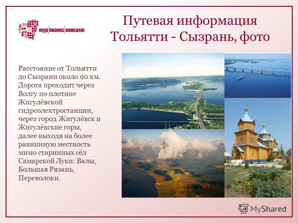 Путевая информация Тольятти - Сызрань, фото Расстояние от Тольятти до Сызрани около 90 км. Дорога проходит через Волгу по плотине Жигулёвской гидроэлектростанции, через город Жигулёвск и Жигулёвские горы, далее выходя на более равнинную местность мим