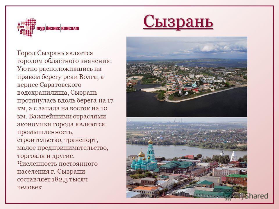 Сызрань Город Сызрань является городом областного значения. Уютно расположившись на правом берегу реки Волга, а вернее Саратовского водохранилища, Сызрань протянулась вдоль берега на 17 км, а с запада на восток на 10 км. Важнейшими отраслями экономик