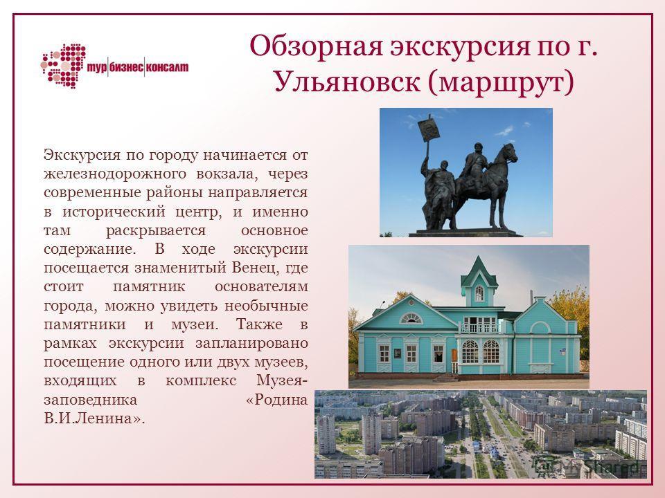 Обзорная экскурсия по г. Ульяновск (маршрут) Экскурсия по городу начинается от железнодорожного вокзала, через современные районы направляется в исторический центр, и именно там раскрывается основное содержание. В ходе экскурсии посещается знаменитый