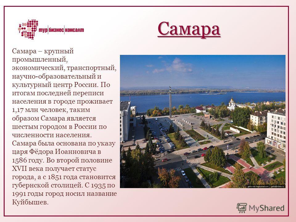 Самара Самара – крупный промышленный, экономический, транспортный, научно-образовательный и культурный центр России. По итогам последней переписи населения в городе проживает 1,17 млн человек, таким образом Самара является шестым городом в России по