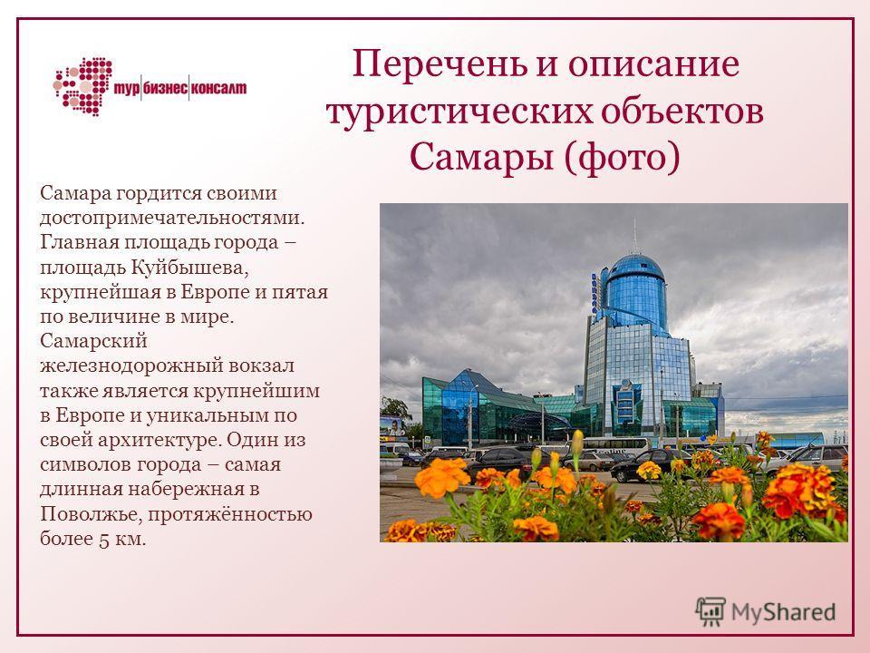 Перечень и описание туристических объектов Самары (фото) Самара гордится своими достопримечательностями. Главная площадь города – площадь Куйбышева, крупнейшая в Европе и пятая по величине в мире. Самарский железнодорожный вокзал также является крупн