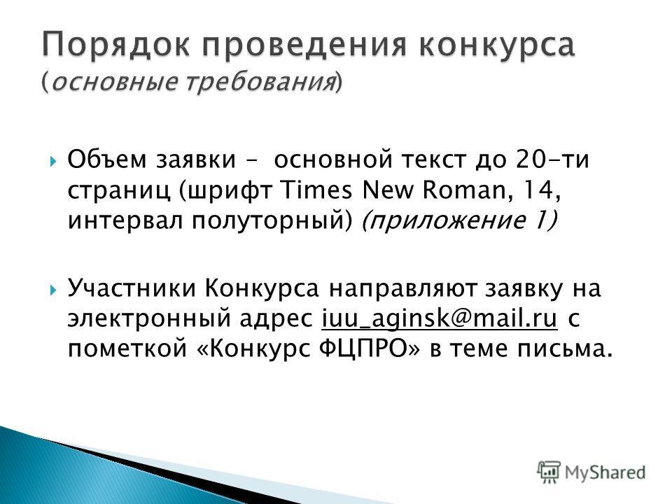 Объем заявки – основной текст до 20-ти страниц (шрифт Times New Roman, 14, интервал полуторный) (приложение 1) Участники Конкурса направляют заявку на электронный адрес iuu_aginsk@mail.ru c пометкой «Конкурс ФЦПРО» в теме письма.