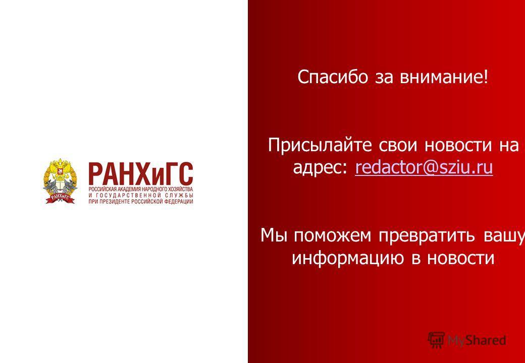 Спасибо за внимание! Присылайте свои новости на адрес: redactor@sziu.ruredactor@sziu.ru Мы поможем превратить вашу информацию в новости