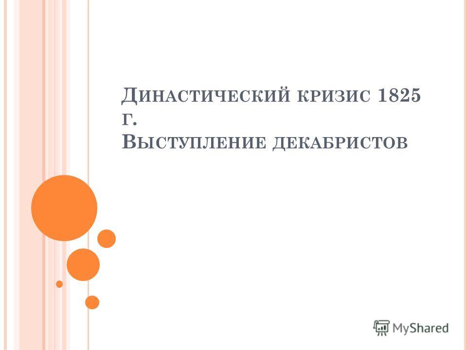Д ИНАСТИЧЕСКИЙ КРИЗИС 1825 Г. В ЫСТУПЛЕНИЕ ДЕКАБРИСТОВ