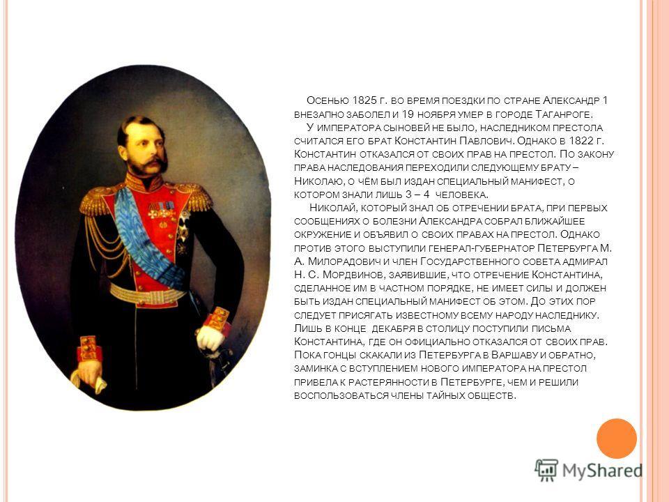О СЕНЬЮ 1825 Г. ВО ВРЕМЯ ПОЕЗДКИ ПО СТРАНЕ А ЛЕКСАНДР 1 ВНЕЗАПНО ЗАБОЛЕЛ И 19 НОЯБРЯ УМЕР В ГОРОДЕ Т АГАНРОГЕ. У ИМПЕРАТОРА СЫНОВЕЙ НЕ БЫЛО, НАСЛЕДНИКОМ ПРЕСТОЛА СЧИТАЛСЯ ЕГО БРАТ К ОНСТАНТИН П АВЛОВИЧ. О ДНАКО В 1822 Г. К ОНСТАНТИН ОТКАЗАЛСЯ ОТ СВОИ