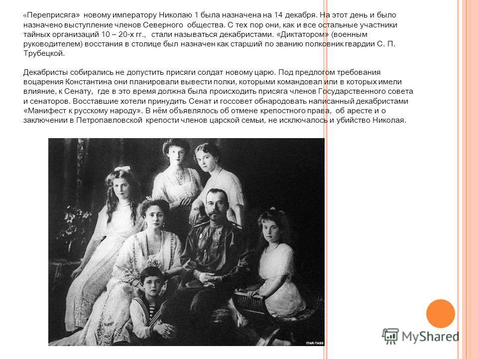 « Переприсяга» новому императору Николаю 1 была назначена на 14 декабря. На этот день и было назначено выступление членов Северного общества. С тех пор они, как и все остальные участники тайных организаций 10 – 20-х гг., стали называться декабристами