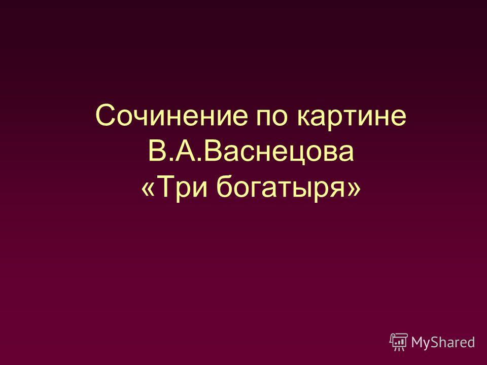 Сочинение по картине В.А.Васнецова «Три богатыря»