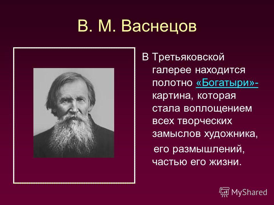 В. М. Васнецов В Третьяковской галерее находится полотно «Богатыри»- картина, которая стала воплощением всех творческих замыслов художника,«Богатыри»- его размышлений, частью его жизни.