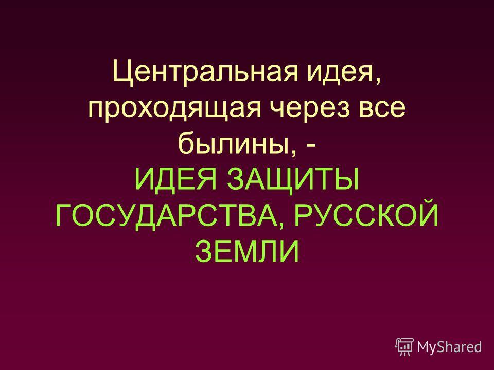 Центральная идея, проходящая через все былины, - ИДЕЯ ЗАЩИТЫ ГОСУДАРСТВА, РУССКОЙ ЗЕМЛИ