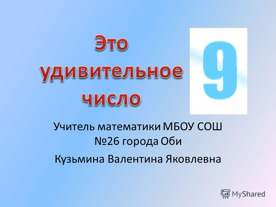 Учитель математики МБОУ СОШ 26 города Оби Кузьмина Валентина Яковлевна