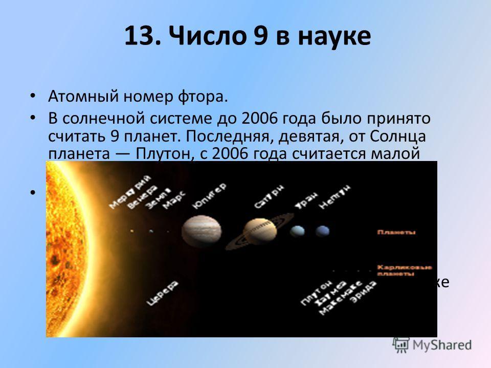 Атомный номер фтора. В солнечной системе до 2006 года было принято считать 9 планет. Последняя, девятая, от Солнца планета Плутон, с 2006 года считается малой планетой из пояса Койпера. Девять ярчайших звёзд, одного из ближайших к Земле и наиболее за