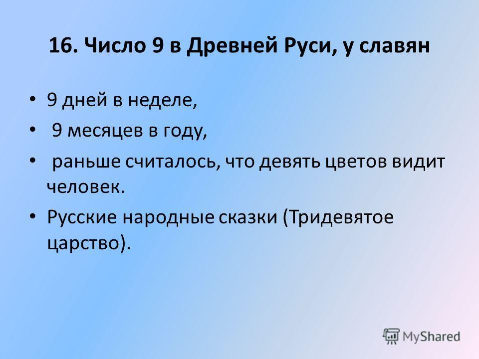 16. Число 9 в Древней Руси, у славян 9 дней в неделе, 9 месяцев в году, раньше считалось, что девять цветов видит человек. Русские народные сказки (Тридевятое царство).