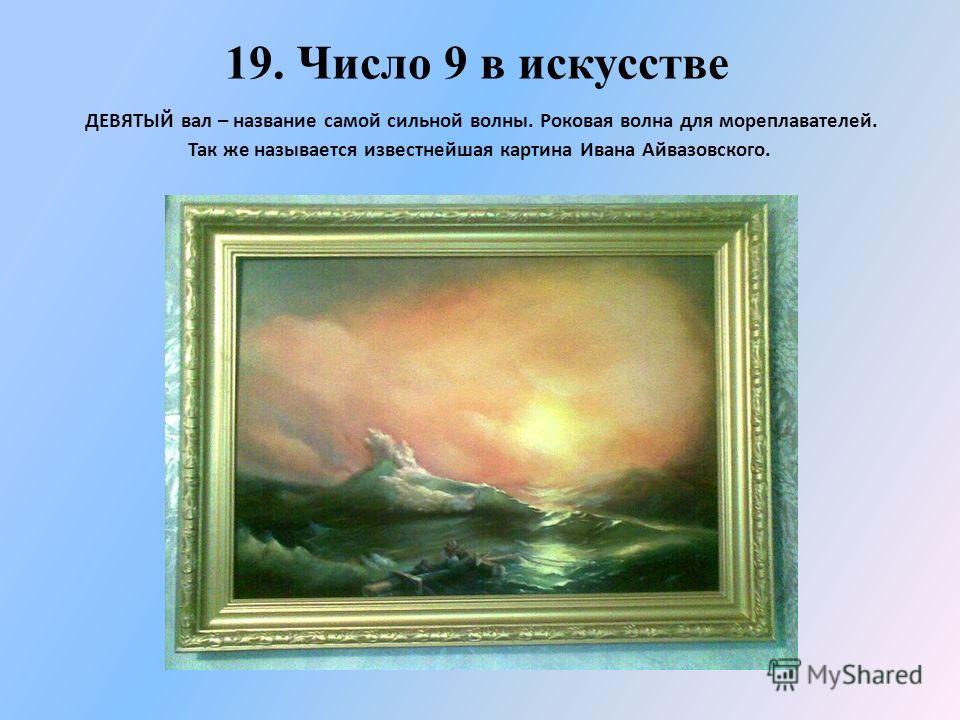19. Число 9 в искусстве ДЕВЯТЫЙ вал – название самой сильной волны. Роковая волна для мореплавателей. Так же называется известнейшая картина Ивана Айвазовского.