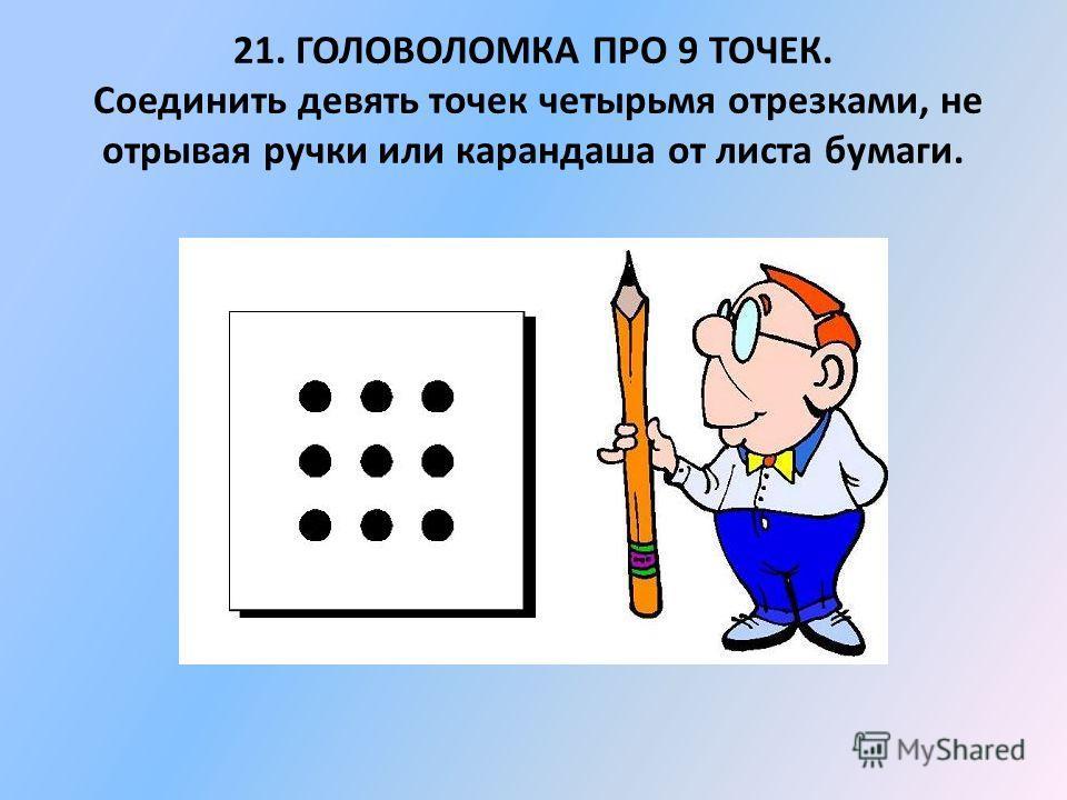 21. ГОЛОВОЛОМКА ПРО 9 ТОЧЕК. Соединить девять точек четырьмя отрезками, не отрывая ручки или карандаша от листа бумаги.