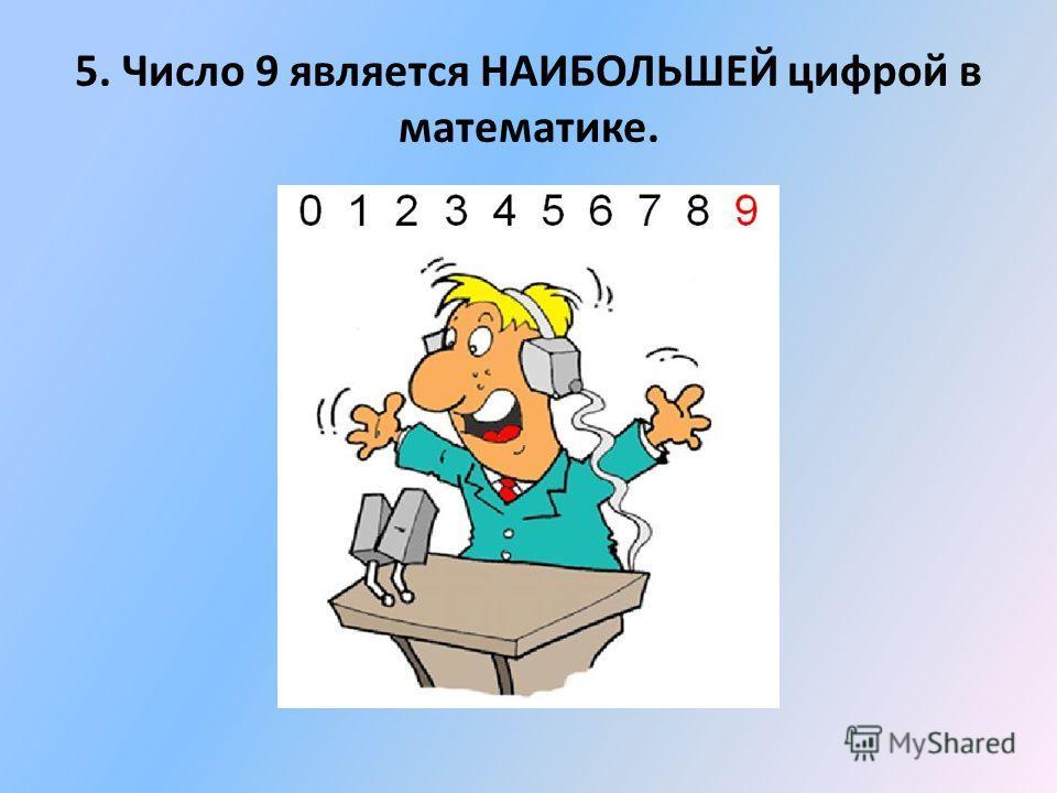 5. Число 9 является НАИБОЛЬШЕЙ цифрой в математике.