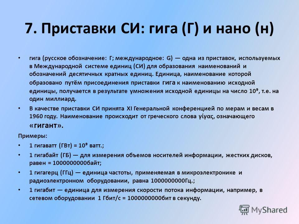 гига (русское обозначение: Г; международное: G) одна из приставок, используемых в Международной системе единиц (СИ) для образования наименований и обозначений десятичных кратных единиц. Единица, наименование которой образовано путём присоединения при