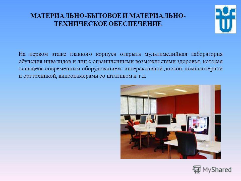 МАТЕРИАЛЬНО-БЫТОВОЕ И МАТЕРИАЛЬНО- ТЕХНИЧЕСКОЕ ОБЕСПЕЧЕНИЕ На первом этаже главного корпуса открыта мультимедийная лаборатория обучения инвалидов и лиц с ограниченными возможностями здоровья, которая оснащена современным оборудованием: интерактивной