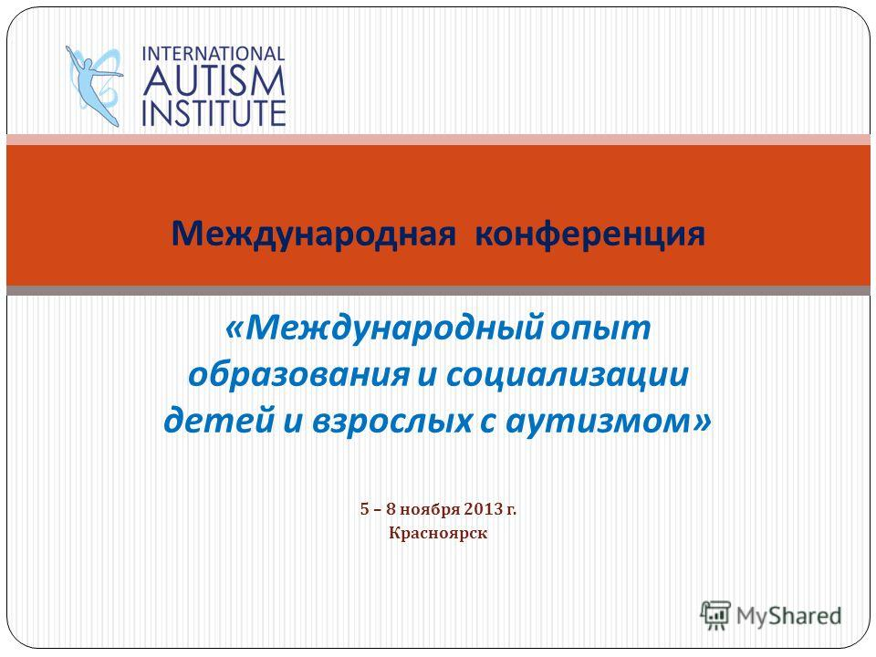 5 – 8 ноября 2013 г. Красноярск Международная конференция « Международный опыт образования и социализации детей и взрослых с аутизмом »