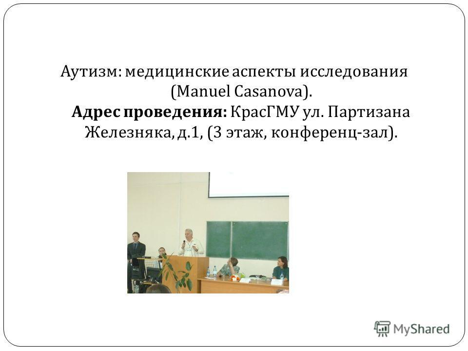 Аутизм : медицинские аспекты исследования (Manuel Casanova). Адрес проведения : КрасГМУ ул. Партизана Железняка, д.1, (3 этаж, конференц - зал ).