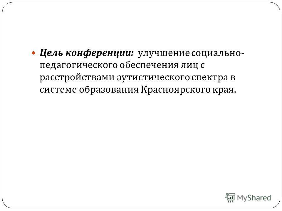 Цель конференции : улучшение социально - педагогического обеспечения лиц с расстройствами аутистического спектра в системе образования Красноярского края.