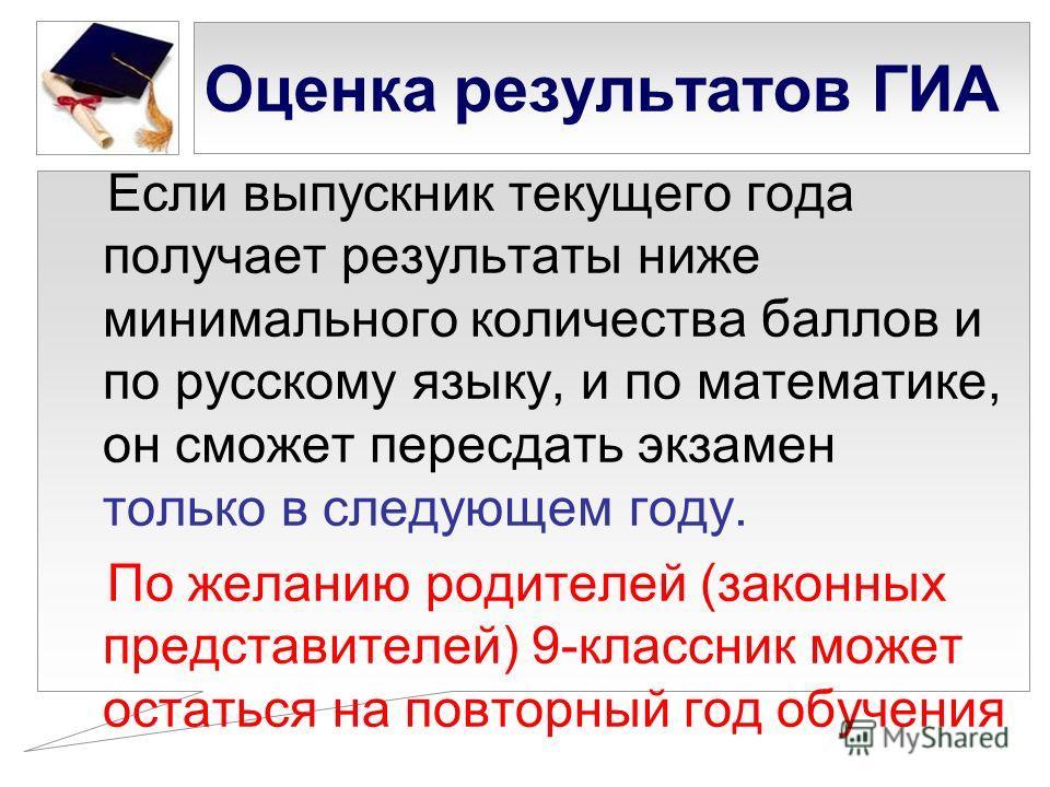 Оценка результатов ГИА Если выпускник текущего года получает результаты ниже минимального количества баллов и по русскому языку, и по математике, он сможет пересдать экзамен только в следующем году. По желанию родителей (законных представителей) 9-кл