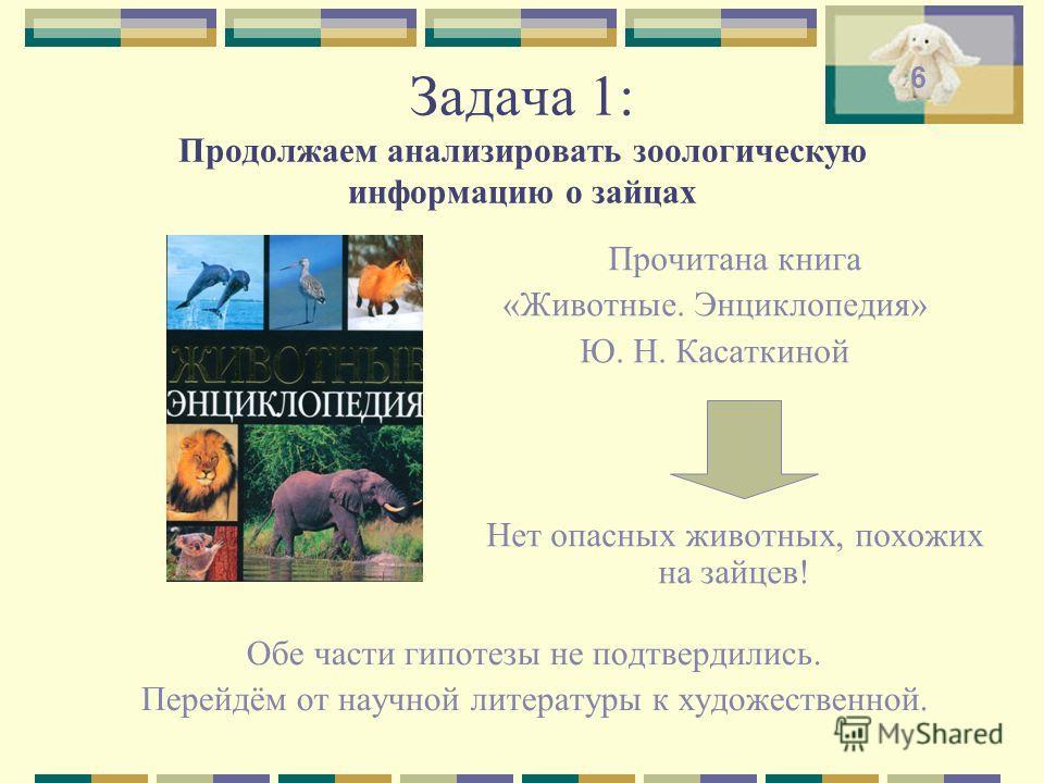 Задача 1: Продолжаем анализировать зоологическую информацию о зайцах Обе части гипотезы не подтвердились. Перейдём от научной литературы к художественной. Прочитана книга «Животные. Энциклопедия» Ю. Н. Касаткиной Нет опасных животных, похожих на зайц