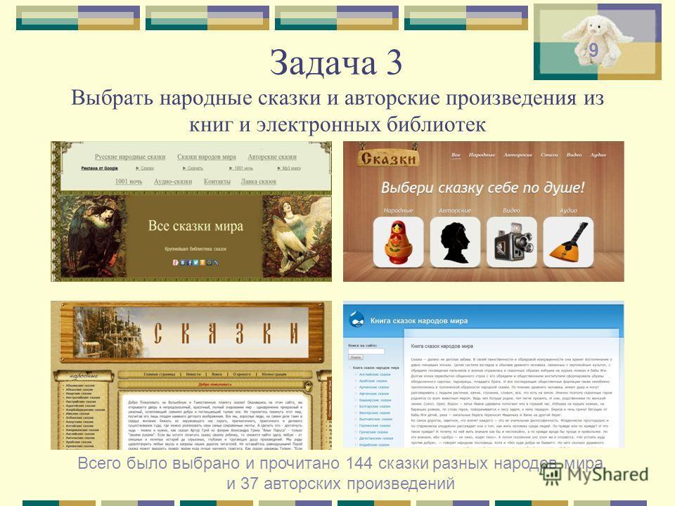 Задача 3 Выбрать народные сказки и авторские произведения из книг и электронных библиотек Всего было выбрано и прочитано 144 сказки разных народов мира и 37 авторских произведений 9