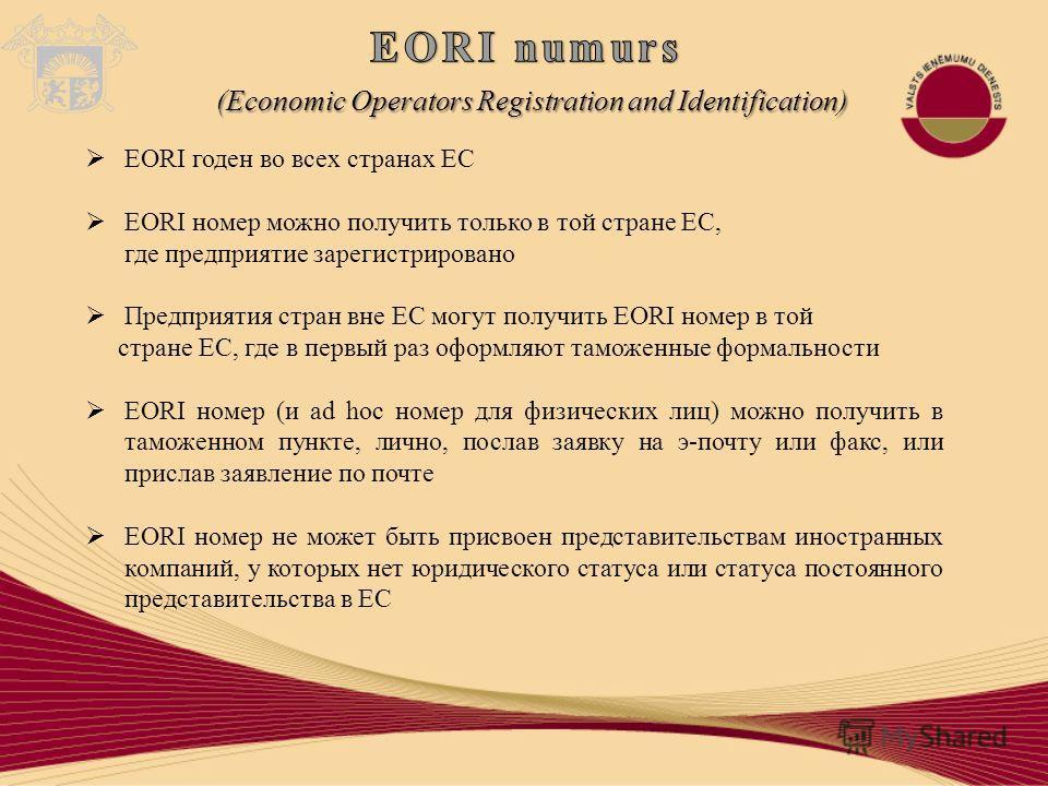 EORI годен во всех странах ЕС EORI номер можно получить только в той стране ЕС, где предприятие зарегистрировано Предприятия стран вне ЕС могут получить EORI номер в той стране ЕС, где в первый раз оформляют таможенные формальности EORI номер (и ad h